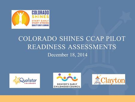 COLORADO SHINES CCAP PILOT READINESS ASSESSMENTS December 18, 2014.