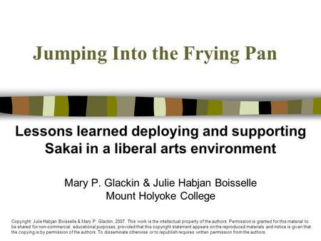 Jumping Into the Frying Pan Lessons learned deploying and supporting Sakai in a liberal arts environment Mary P. Glackin & Julie Habjan Boisselle Mount.