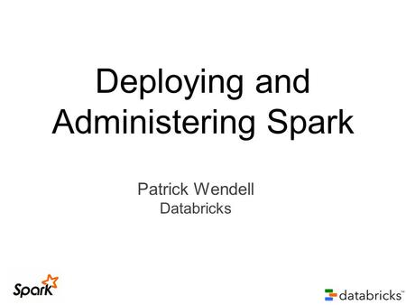 Patrick Wendell Databricks Deploying and Administering Spark.