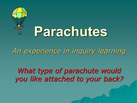 Parachutes An experience in inquiry learning What type of parachute would you like attached to your back?