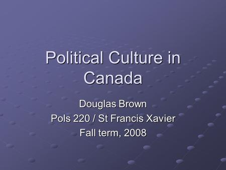 Political Culture in Canada Douglas Brown Pols 220 / St Francis Xavier Fall term, 2008.
