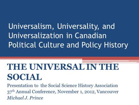 Universalism, Universality, and Universalization in Canadian Political Culture and Policy History THE UNIVERSAL IN THE SOCIAL Presentation to the Social.