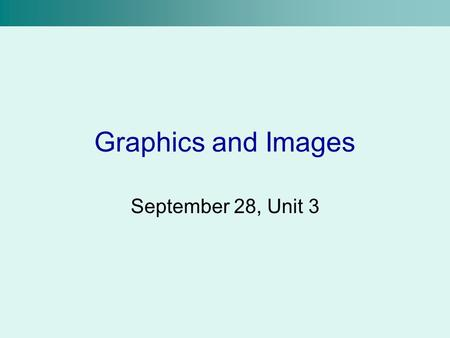 Graphics and Images September 28, Unit 3.