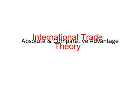 International Trade Theory Absolute & Comparative Advantage.