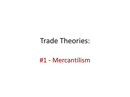 Trade Theories: #1 - Mercantilism. Defining mercantilism … Mercantilism The theory that a country should accumulate financial wealth by amassing as many.