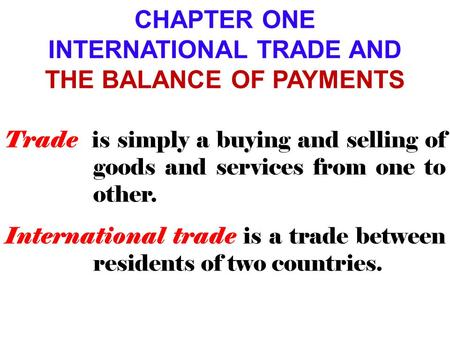 CHAPTER ONE INTERNATIONAL TRADE AND THE BALANCE OF PAYMENTS Trade is simply a buying and selling of goods and services from one to other. International.