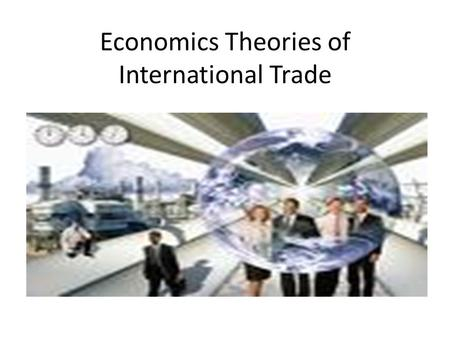Economics Theories of International Trade. Economics theories of International Trade Learning objectives in this chapter: I.Mercantilism II.The theory.