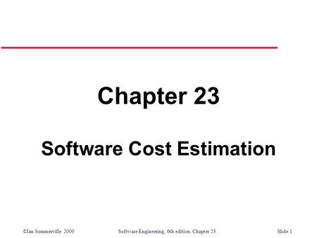 ©Ian Sommerville 2000Software Engineering, 6th edition. Chapter 23Slide 1 Chapter 23 Software Cost Estimation.