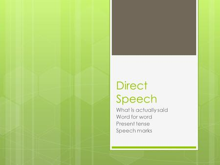 Direct Speech What is actually said Word for word Present tense Speech marks.