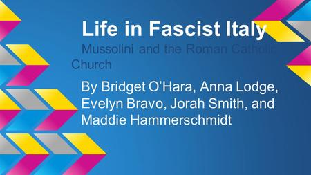 Life in Fascist Italy Mussolini and the Roman Catholic Church By Bridget O'Hara, Anna Lodge, Evelyn Bravo, Jorah Smith, and Maddie Hammerschmidt.
