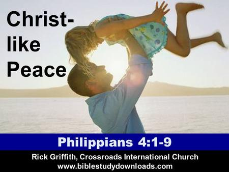 Christ- like Peace Philippians 4:1-9 Rick Griffith, Crossroads International Church www.biblestudydownloads.com.