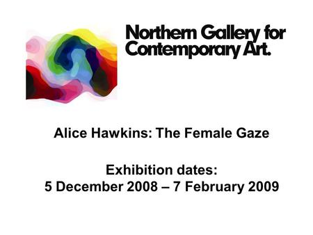 Alice Hawkins: The Female Gaze Exhibition dates: 5 December 2008 – 7 February 2009.