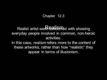 Chapter 12.3 Realism Realist artist were concerned with showing everyday people involved in common, non-heroic activities. In this case, realism refers.
