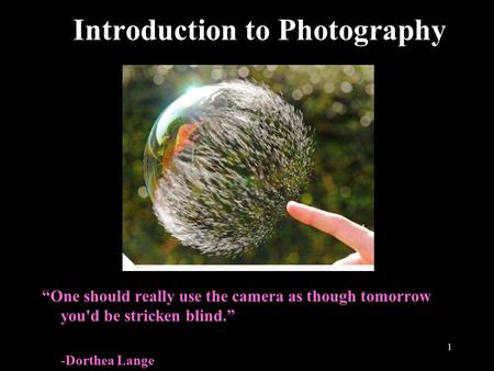 "1 Introduction to Photography ""One should really use the camera as though tomorrow you'd be stricken blind."" -Dorthea Lange."