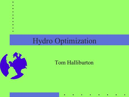Hydro Optimization Tom Halliburton. Variety Stochastic Deterministic Linear, Non-linear, dynamic programming Every system is different Wide variety.