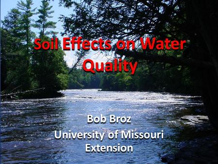 Soil Effects on Water Quality Bob Broz University of Missouri Extension Bob Broz University of Missouri Extension.
