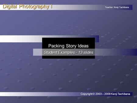 Teacher: Kenji Tachibana Digital Photography I. Copyright © 2003 – 2009 Kenji Tachibana Packing Story Ideas Student Examples - 13 slides.