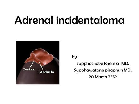 Adrenal incidentaloma by Supphachoke Khemla MD. Supphawatana phaphun MD. 20 March 2552.