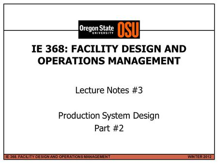 WINTER 2012IE 368. FACILITY DESIGN AND OPERATIONS MANAGEMENT 1 IE 368: FACILITY DESIGN AND OPERATIONS MANAGEMENT Lecture Notes #3 Production System Design.
