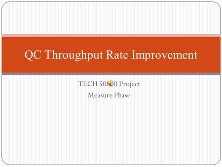 TECH 50800 Project Measure Phase QC Throughput Rate Improvement.
