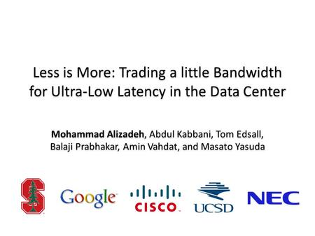 Less is More: Trading a little Bandwidth for Ultra-Low Latency in the Data Center Mohammad Alizadeh, Abdul Kabbani, Tom Edsall, Balaji Prabhakar, Amin.