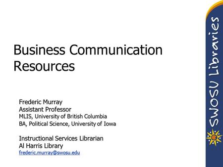 Business Communication Resources Frederic Murray Assistant Professor MLIS, University of British Columbia BA, Political Science, University of Iowa Instructional.
