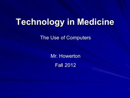 Technology in Medicine The Use of Computers Mr. Howerton Fall 2012.