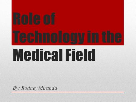 Role of Technology in the Medical Field By: Rodney Miranda.