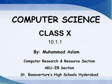 COMPUTER SCIENCE CLASS X 10.1.1 By: Muhammad Aslam Computer Research & Resource Section AKU-EB Section St. Bonaverture's High Schools Hyderabad.