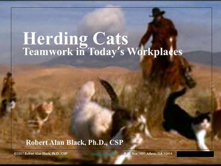Herding Cats Teamwork in Today's Workplaces ©2007 Robert Alan Black, Ph.D., CSP P. O. Box 5805 Athens, GA 30604 HFMA Arkansas