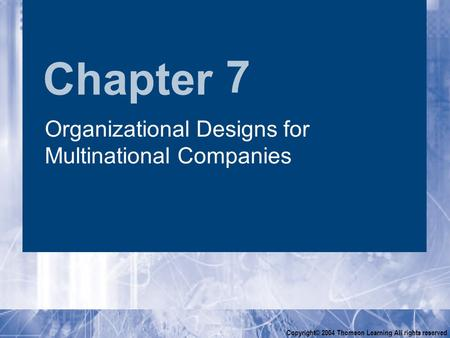 Chapter Copyright© 2004 Thomson Learning All rights reserved 7 Organizational Designs for Multinational Companies.