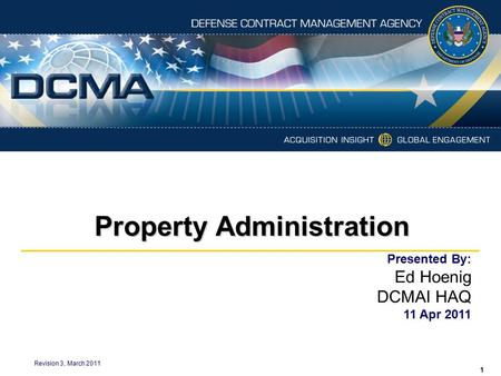 Property Administration Revision 3, March 2011 Presented By: Ed Hoenig DCMAI HAQ 11 Apr 2011 1.