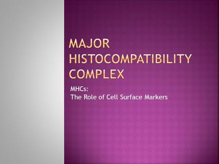 "MHCs: The Role of Cell Surface Markers.  Immunity = ability to distinguish between self and non-self""  Every cell carries same set of distinctive."