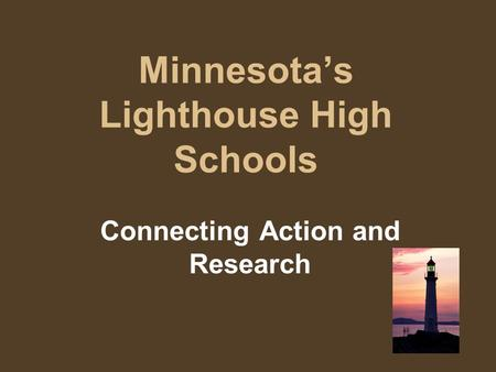Minnesota's Lighthouse High Schools Connecting Action and Research.