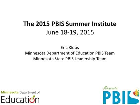 The 2015 PBIS Summer Institute June 18-19, 2015 Eric Kloos Minnesota Department of Education PBIS Team Minnesota State PBIS Leadership Team.