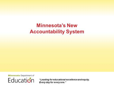 "Minnesota's New Accountability System ""Leading for educational excellence and equity. Every day for every one."""
