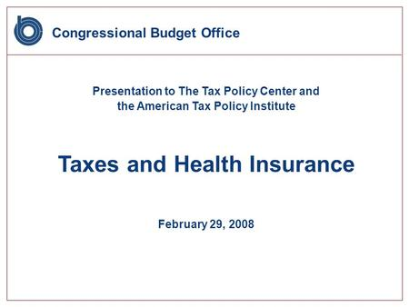 Congressional Budget Office Presentation to The Tax Policy Center and the American Tax Policy Institute Taxes and Health Insurance February 29, 2008.