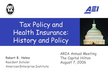 Robert B. Helms Resident Scholar American Enterprise Institute ARIA Annual Meeting The Capital Hilton August 7, 2006 Tax Policy and Health Insurance: History.