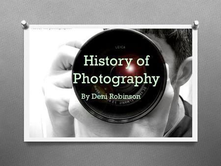 History of Photography By Deni Robinson. Pinhole Camera Pinhole Photography is type of photography that doesn't involve lenses. It is a method of capturing.