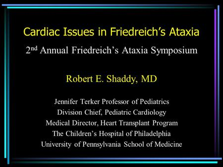 Cardiac Issues in Friedreich's Ataxia 2 nd Annual Friedreich's Ataxia Symposium Robert E. Shaddy, MD Jennifer Terker Professor of Pediatrics Division Chief,