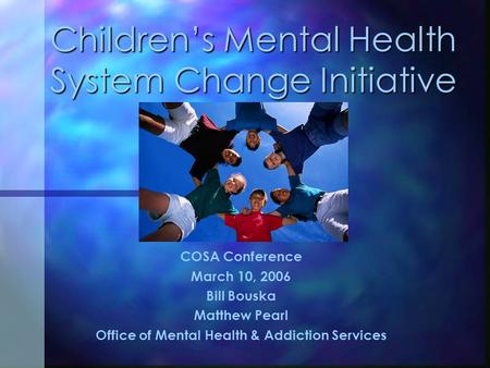 Children's Mental Health System Change Initiative COSA Conference March 10, 2006 Bill Bouska Matthew Pearl Office of Mental Health & Addiction Services.