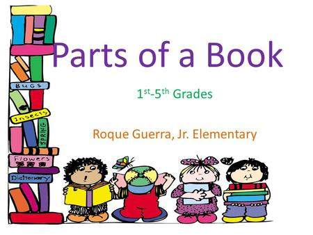 Parts of a Book 1 st -5 th Grades Roque Guerra, Jr. Elementary.