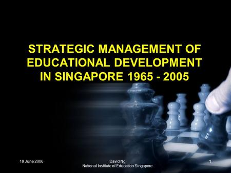 19 June 2006David Ng National Institute of Education Singapore 1 STRATEGIC MANAGEMENT OF EDUCATIONAL DEVELOPMENT IN SINGAPORE 1965 - 2005.
