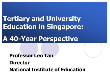 Tertiary and University Education in Singapore: A 40-Year Perspective Professor Leo Tan Director National Institute of Education.