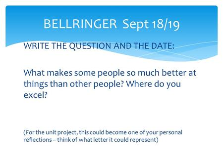 WRITE THE QUESTION AND THE DATE: What makes some people so much better at things than other people? Where do you excel? (For the unit project, this could.