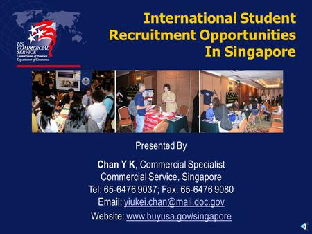 International Student Recruitment Opportunities In Singapore Presented By Chan Y K, Commercial Specialist Commercial Service, Singapore Tel: 65-6476 9037;