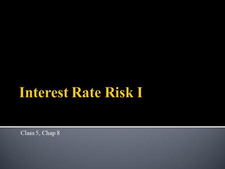 Class 5, Chap 8.  Interest rate risk  types ▪ Price risk ▪ Reinvestment risk ▪ Refinancing risk  Repricing gap – a simple measure 2.