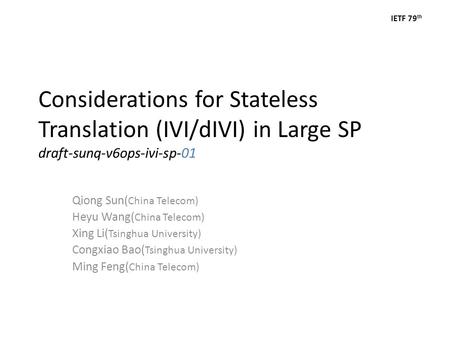 IETF 79 th Considerations for Stateless Translation (IVI/dIVI) in Large SP draft-sunq-v6ops-ivi-sp-01 Qiong Sun( China Telecom) Heyu Wang( China Telecom)