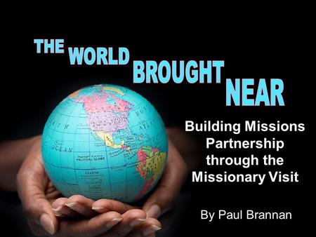 Building Missions Partnership through the Missionary Visit By Paul Brannan.