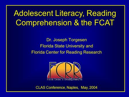 Adolescent Literacy, Reading Comprehension & the FCAT Dr. Joseph Torgesen Florida State University and Florida Center for Reading Research CLAS Conference,
